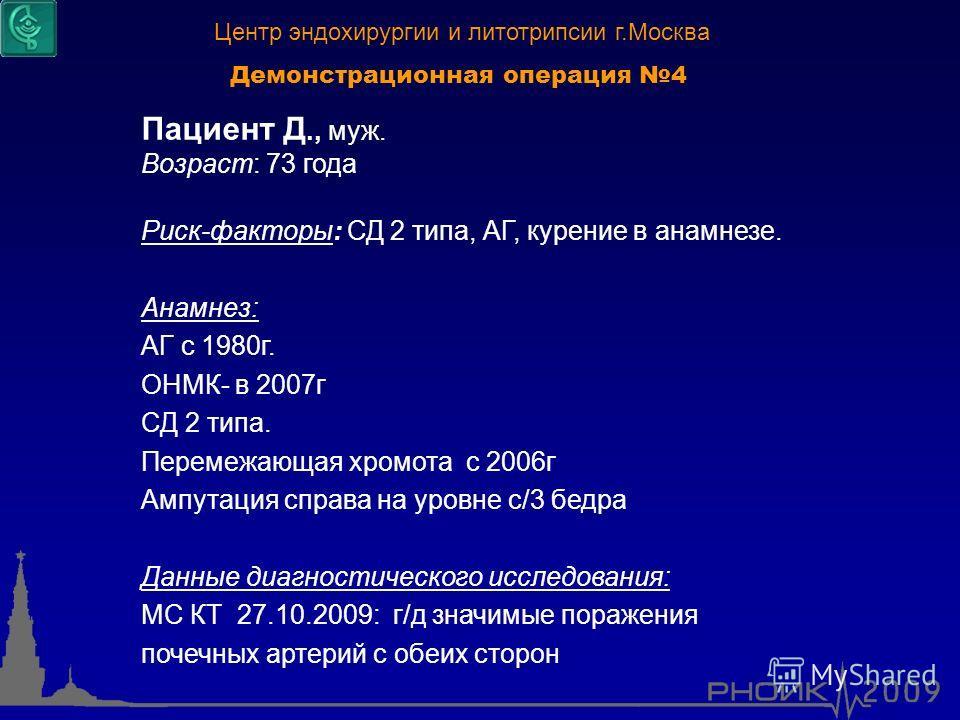 Демонстрационная операция 4 Пациент Д., муж. Возраст: 73 года Риск-факторы: СД 2 типа, АГ, курение в анамнезе. Анамнез: АГ с 1980г. ОНМК- в 2007г СД 2 типа. Перемежающая хромота с 2006г Ампутация справа на уровне с/3 бедра Данные диагностического исс
