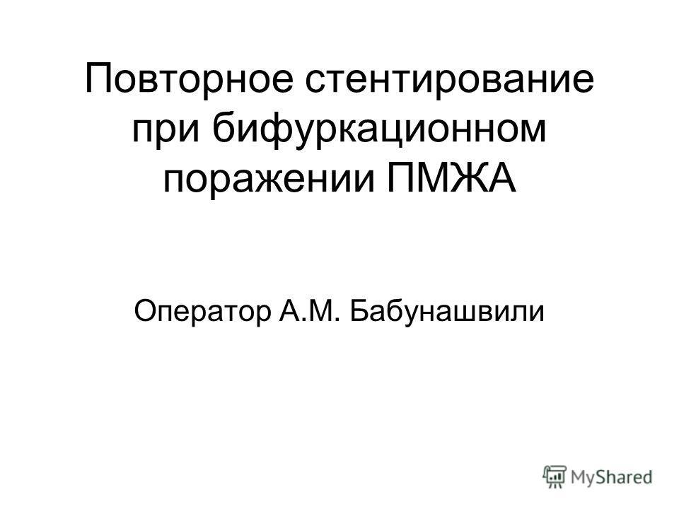 Повторное стентирование при бифуркационном поражении ПМЖА Оператор А.М. Бабунашвили