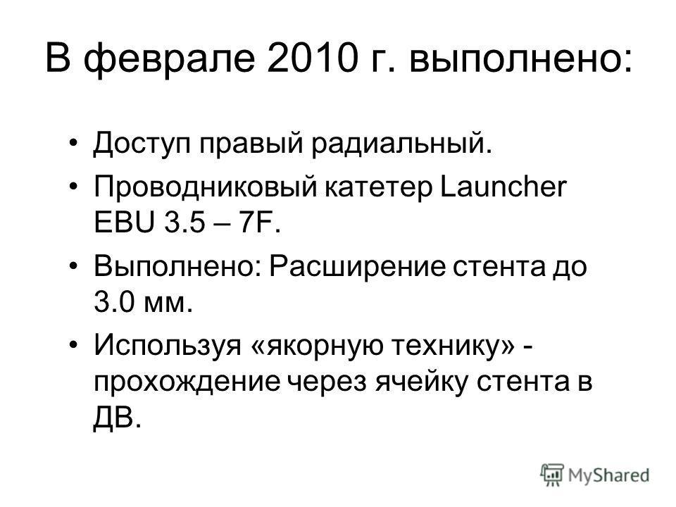 В феврале 2010 г. выполнено: Доступ правый радиальный. Проводниковый катетер Launcher EBU 3.5 – 7F. Выполнено: Расширение стента до 3.0 мм. Используя «якорную технику» - прохождение через ячейку стента в ДВ.