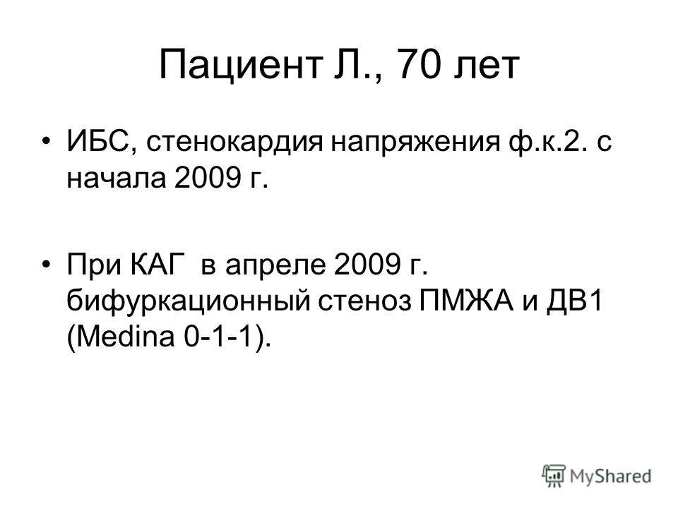 Пациент Л., 70 лет ИБС, стенокардия напряжения ф.к.2. с начала 2009 г. При КАГ в апреле 2009 г. бифуркационный стеноз ПМЖА и ДВ1 (Medina 0-1-1).