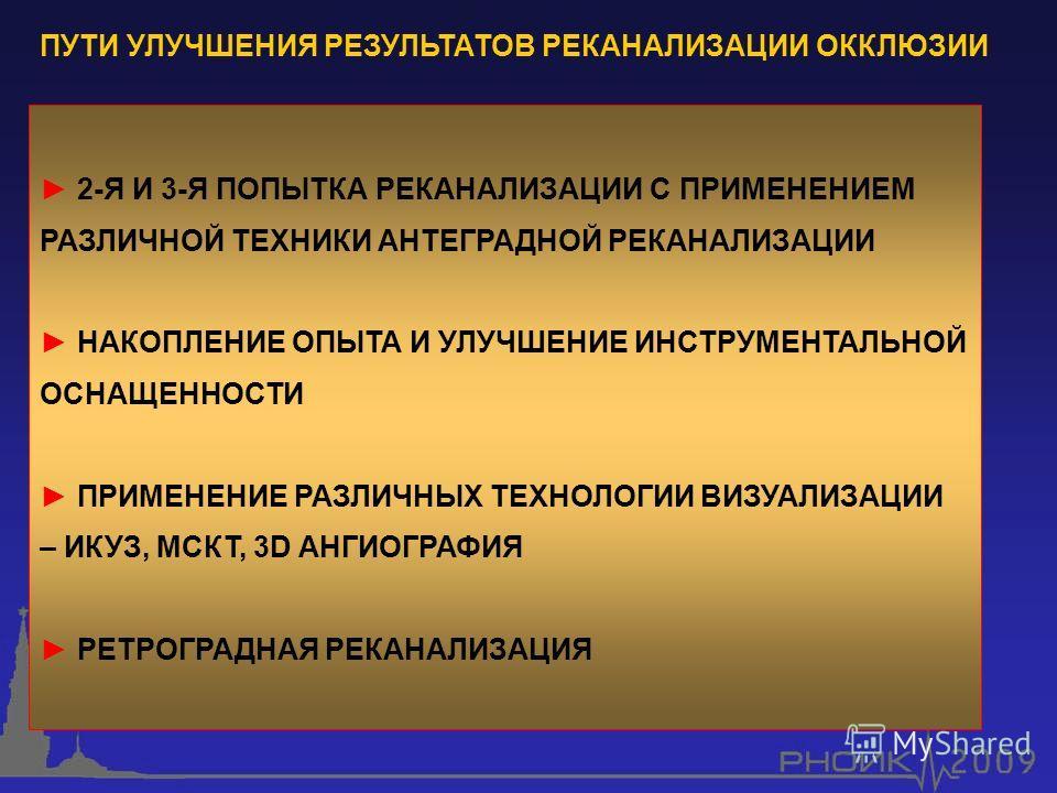 ПУТИ УЛУЧШЕНИЯ РЕЗУЛЬТАТОВ РЕКАНАЛИЗАЦИИ ОККЛЮЗИИ 2-Я И 3-Я ПОПЫТКА РЕКАНАЛИЗАЦИИ С ПРИМЕНЕНИЕМ РАЗЛИЧНОЙ ТЕХНИКИ АНТЕГРАДНОЙ РЕКАНАЛИЗАЦИИ НАКОПЛЕНИЕ ОПЫТА И УЛУЧШЕНИЕ ИНСТРУМЕНТАЛЬНОЙ ОСНАЩЕННОСТИ ПРИМЕНЕНИЕ РАЗЛИЧНЫХ ТЕХНОЛОГИИ ВИЗУАЛИЗАЦИИ – ИКУЗ