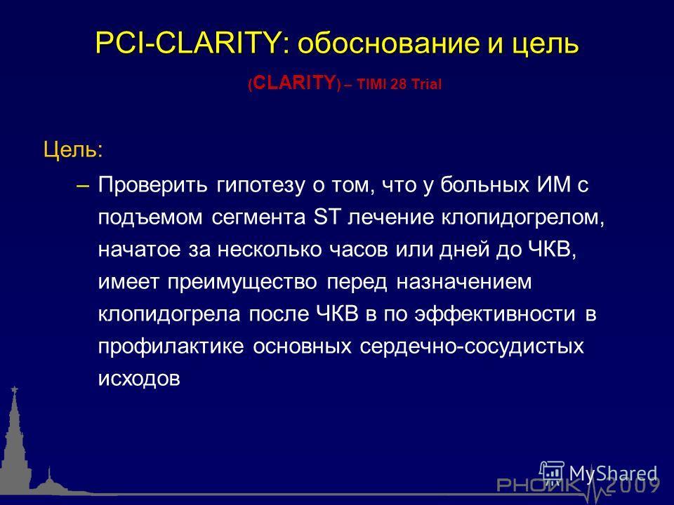 PCI-CLARITY: обоснование и цель Цель: – –Проверить гипотезу о том, что у больных ИМ с подъемом сегмента ST лечение клопидогрелом, начатое за несколько часов или дней до ЧКВ, имеет преимущество перед назначением клопидогрела после ЧКВ в по эффективнос