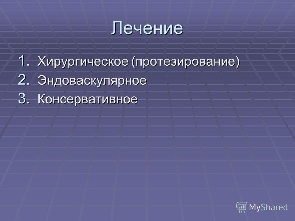 Лечение 1. Хирургическое (протезирование) 2. Эндоваскулярное 3. Консервативное