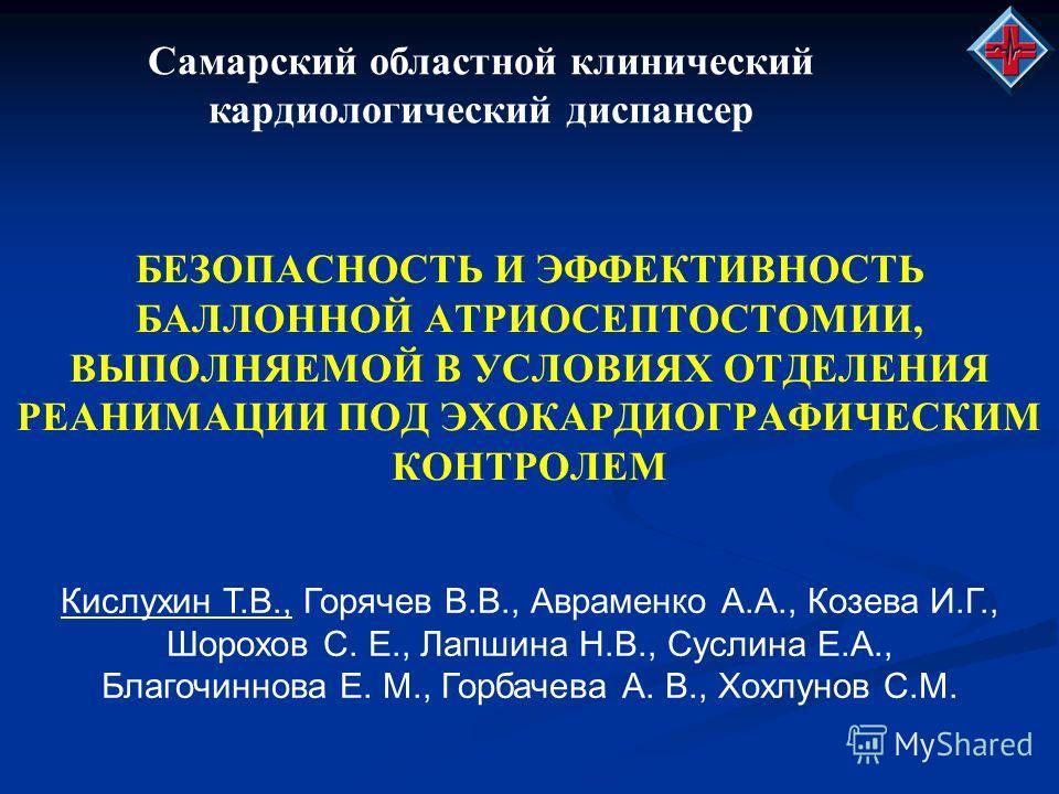 Самарский областной клинический кардиологический диспансер БЕЗОПАСНОСТЬ И ЭФФЕКТИВНОСТЬ БАЛЛОННОЙ АТРИОСЕПТОСТОМИИ, ВЫПОЛНЯЕМОЙ В УСЛОВИЯХ ОТДЕЛЕНИЯ РЕАНИМАЦИИ ПОД ЭХОКАРДИОГРАФИЧЕСКИМ КОНТРОЛЕМ Кислухин Т.В., Горячев В.В., Авраменко А.А., Козева И.Г