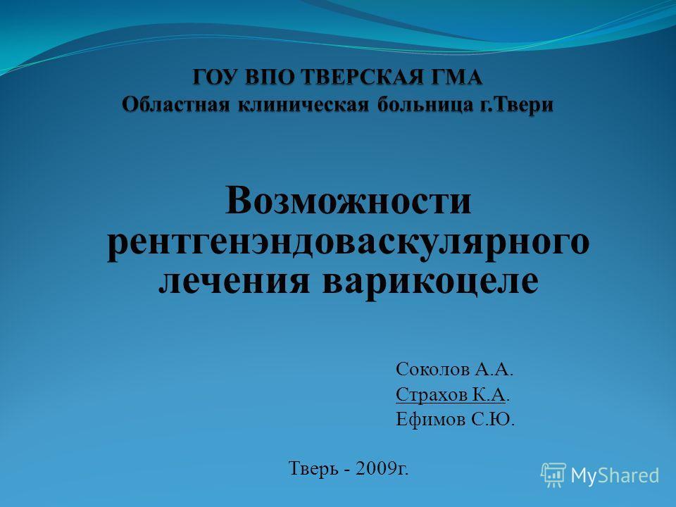 Возможности рентгенэндоваскулярного лечения варикоцеле Соколов А.А. Страхов К.А. Ефимов С.Ю. Тверь - 2009г.