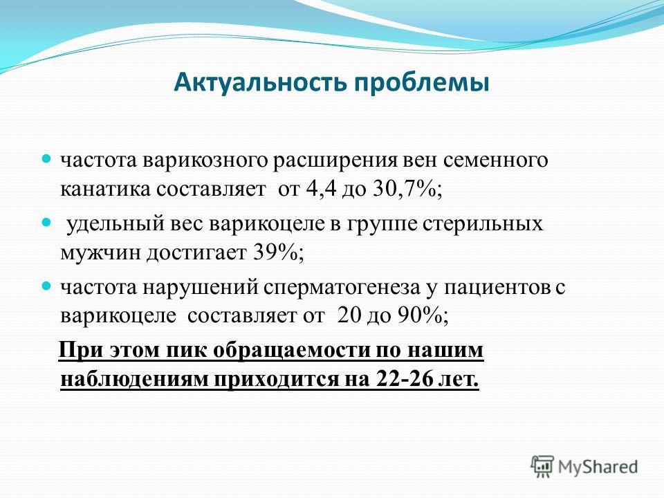 Актуальность проблемы частота варикозного расширения вен семенного канатика составляет от 4,4 до 30,7%; удельный вес варикоцеле в группе стерильных мужчин достигает 39%; частота нарушений сперматогенеза у пациентов с варикоцеле составляет от 20 до 90