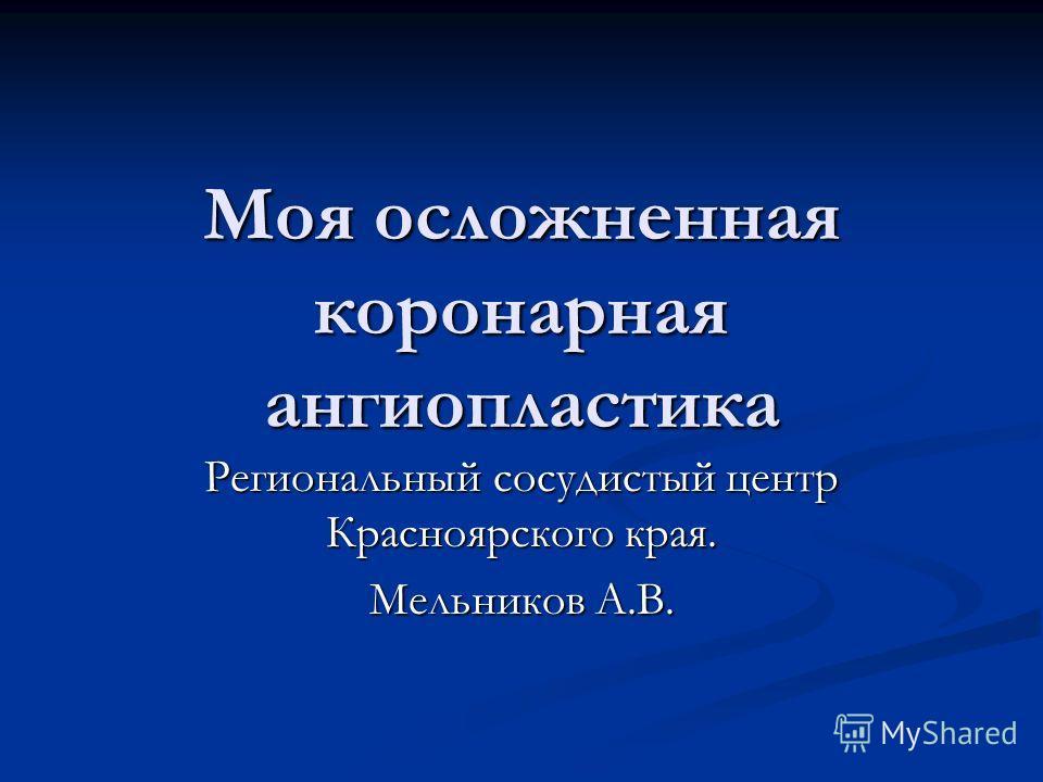 Моя осложненная коронарная ангиопластика Региональный сосудистый центр Красноярского края. Мельников А.В.