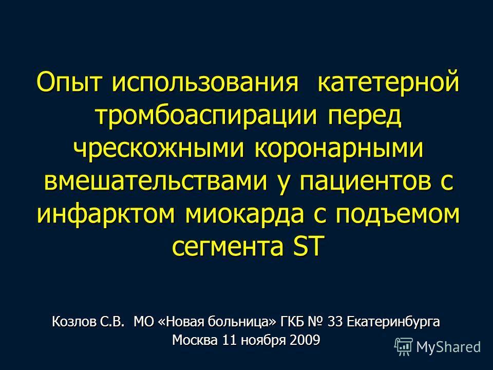 Опыт использования катетерной тромбоаспирации перед чрескожными коронарными вмешательствами у пациентов с инфарктом миокарда с подъемом сегмента ST Козлов С.В. МО «Новая больница» ГКБ 33 Екатеринбурга Москва 11 ноября 2009