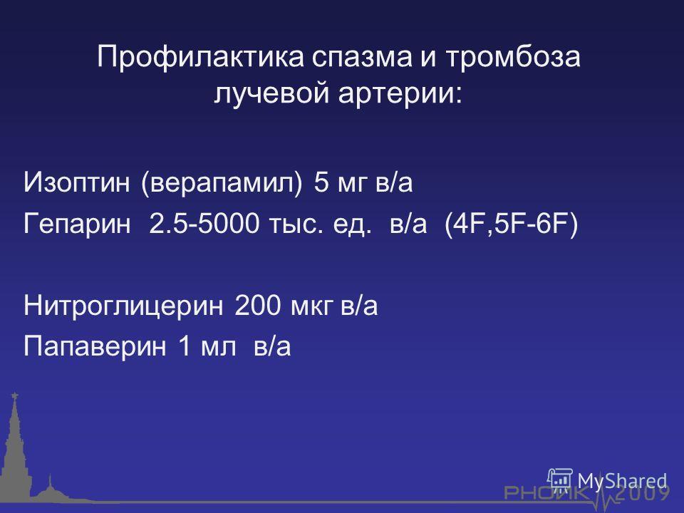 Профилактика спазма и тромбоза лучевой артерии: Изоптин (верапамил) 5 мг в/а Гепарин 2.5-5000 тыс. ед. в/а (4F,5F-6F) Нитроглицерин 200 мкг в/а Папаверин 1 мл в/а