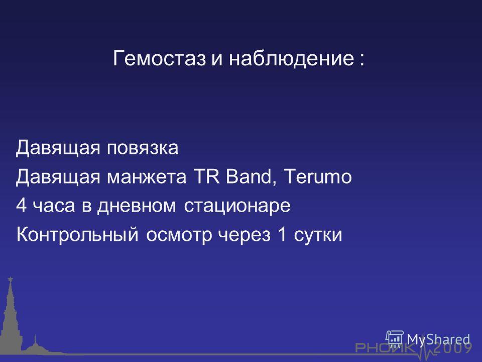 Гемостаз и наблюдение : Давящая повязка Давящая манжета TR Band, Terumo 4 часа в дневном стационаре Контрольный осмотр через 1 сутки