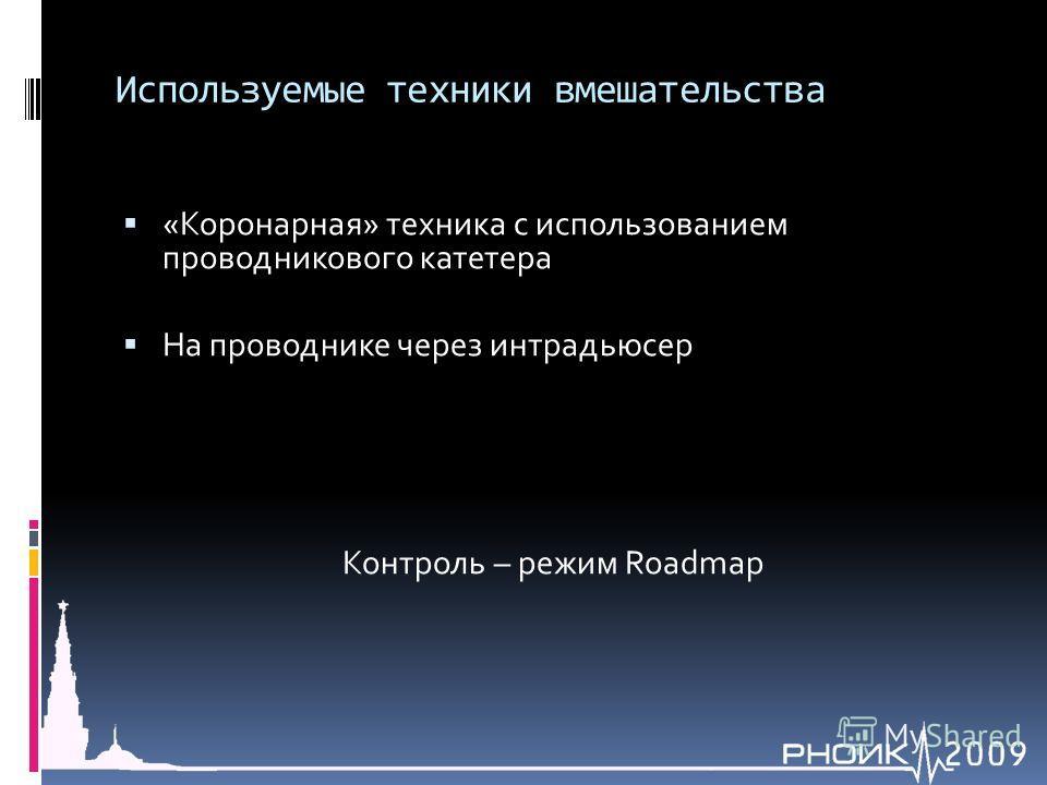 Используемые техники вмешательства «Коронарная» техника с использованием проводникового катетера На проводнике через интрадьюсер Контроль – режим Roadmap