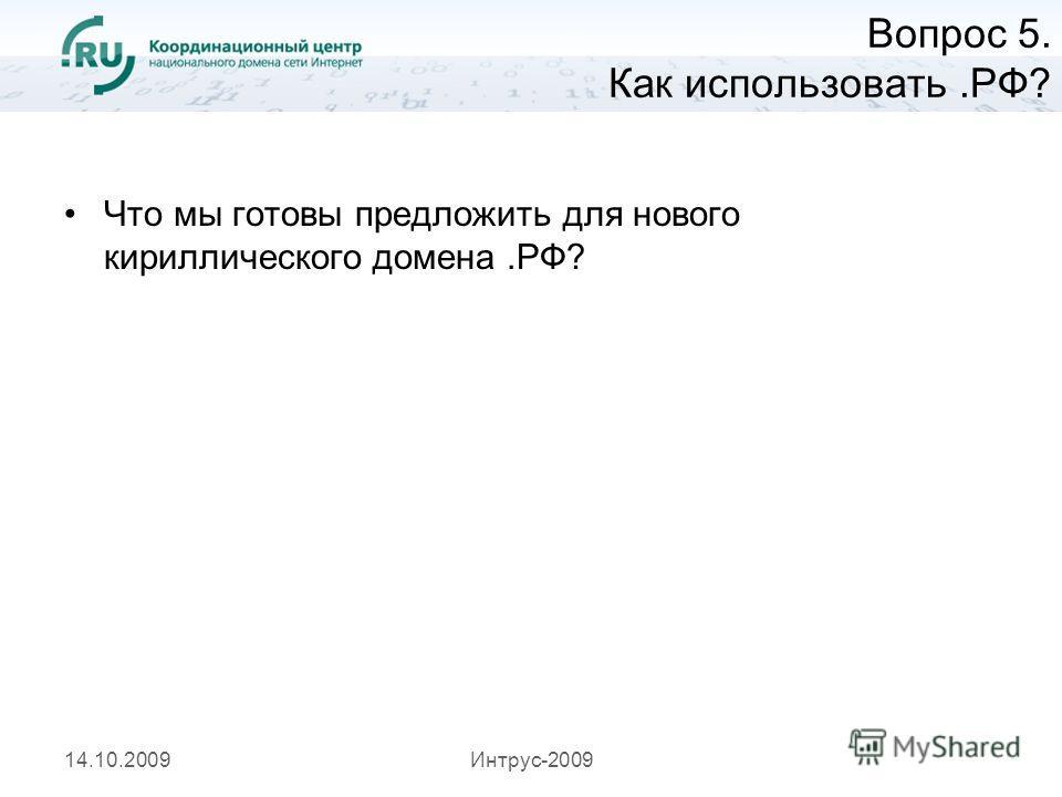 14.10.2009Интрус-2009 Вопрос 5. Как использовать.РФ? Что мы готовы предложить для нового кириллического домена.РФ?
