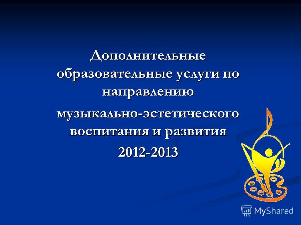 Дополнительные образовательные услуги по направлению музыкально-эстетического воспитания и развития 2012-2013