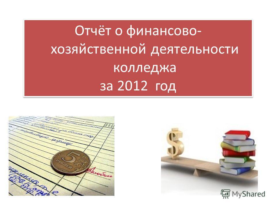 Отчёт о финансово- хозяйственной деятельности колледжа за 2012 год Отчёт о финансово- хозяйственной деятельности колледжа за 2012 год