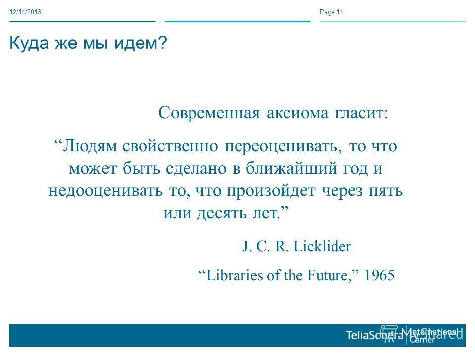 12/14/2013Page 11 Куда же мы идем? Современная аксиома гласит: Людям свойственно переоценивать, то что может быть сделано в ближайший год и недооценивать то, что произойдет через пять или десять лет. J. C. R. Licklider Libraries of the Future, 1965