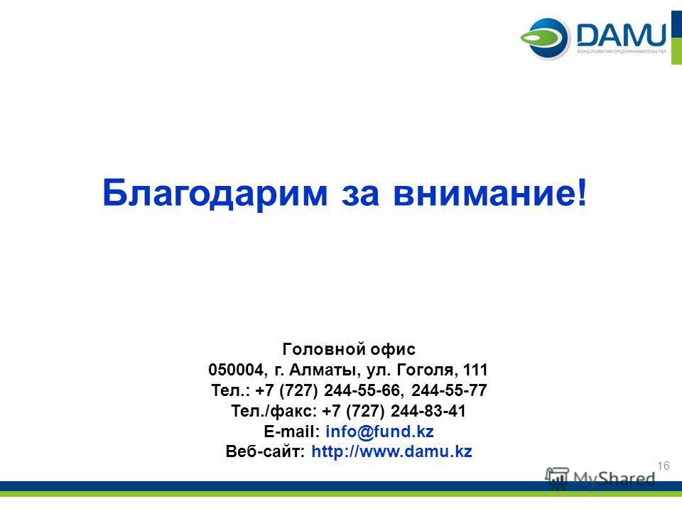 Головной офис 050004, г. Алматы, ул. Гоголя, 111 Тел.: +7 (727) 244-55-66, 244-55-77 Тел./факс: +7 (727) 244-83-41 E-mail: info@fund.kz Веб-сайт: http://www.damu.kz Благодарим за внимание! 16
