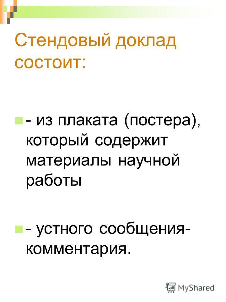 Стендовый доклад состоит: - из плаката (постера), который содержит материалы научной работы - устного сообщения- комментария.