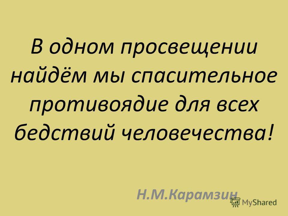 В одном просвещении найдём мы спасительное противоядие для всех бедствий человечества! Н.М.Карамзин