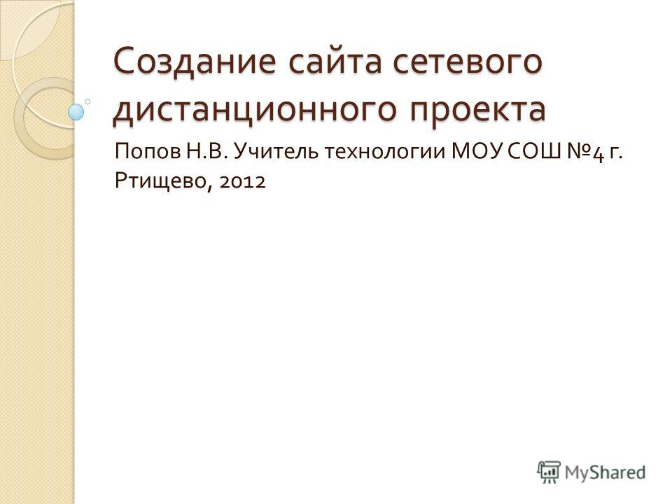Создание сайта сетевого дистанционного проекта Попов Н. В. Учитель технологии МОУ СОШ 4 г. Ртищево, 2012