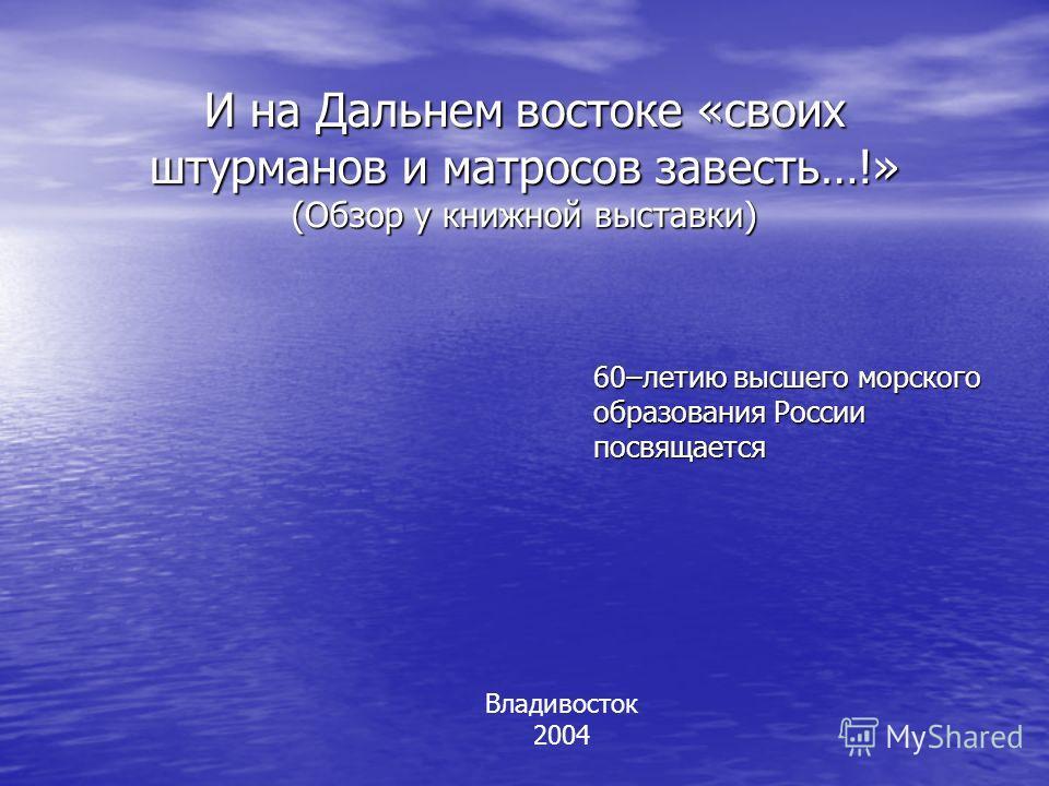 И на Дальнем востоке «своих штурманов и матросов завесть…!» (Обзор у книжной выставки) 60–летию высшего морского образования России посвящается Владивосток 2004