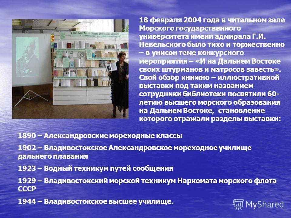 18 февраля 2004 года в читальном зале Морского государственного университета имени адмирала Г.И. Невельского было тихо и торжественно – в унисон теме конкурсного мероприятия – «И на Дальнем Востоке своих штурманов и матросов завесть». Свой обзор книж