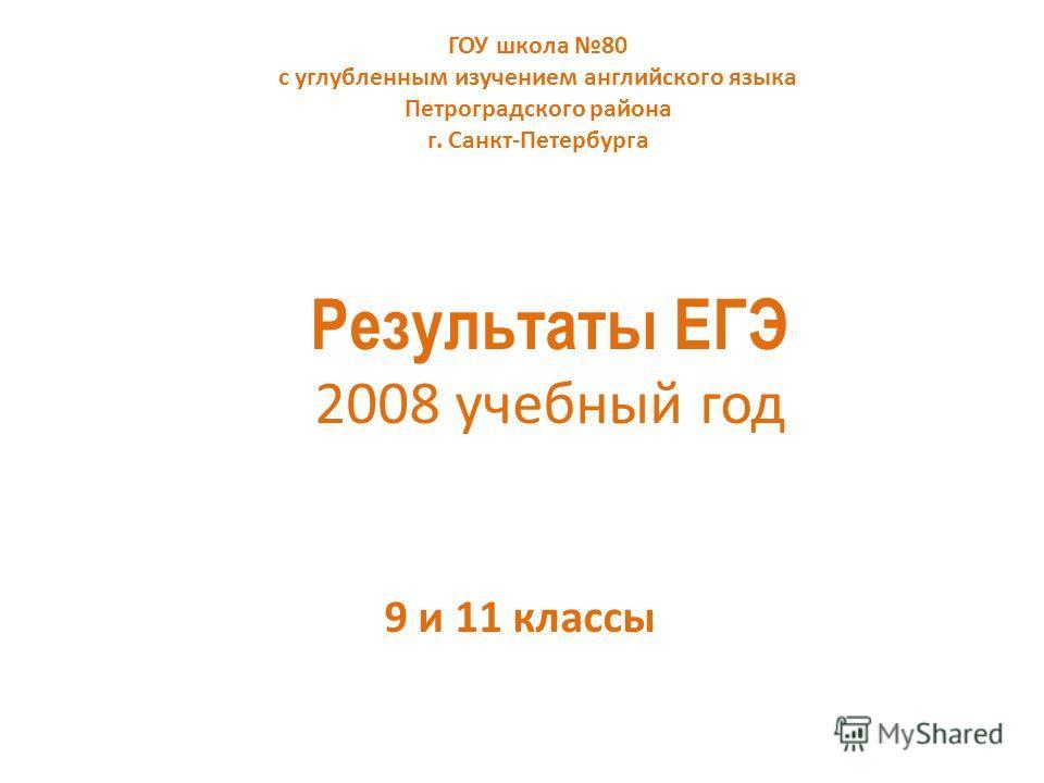 Результаты ЕГЭ 2008 учебный год 9 и 11 классы ГОУ школа 80 с углубленным изучением английского языка Петроградского района г. Санкт-Петербурга