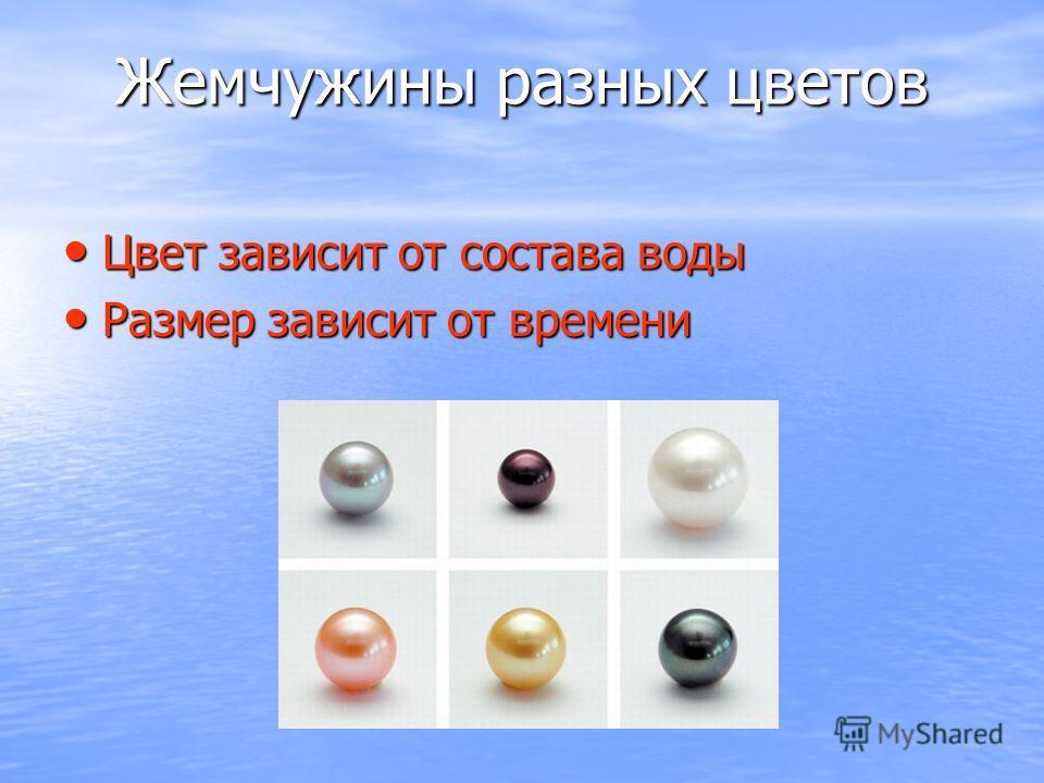 Жемчужины разных цветов Цвет зависит от состава воды Цвет зависит от состава воды Размер зависит от времени Размер зависит от времени