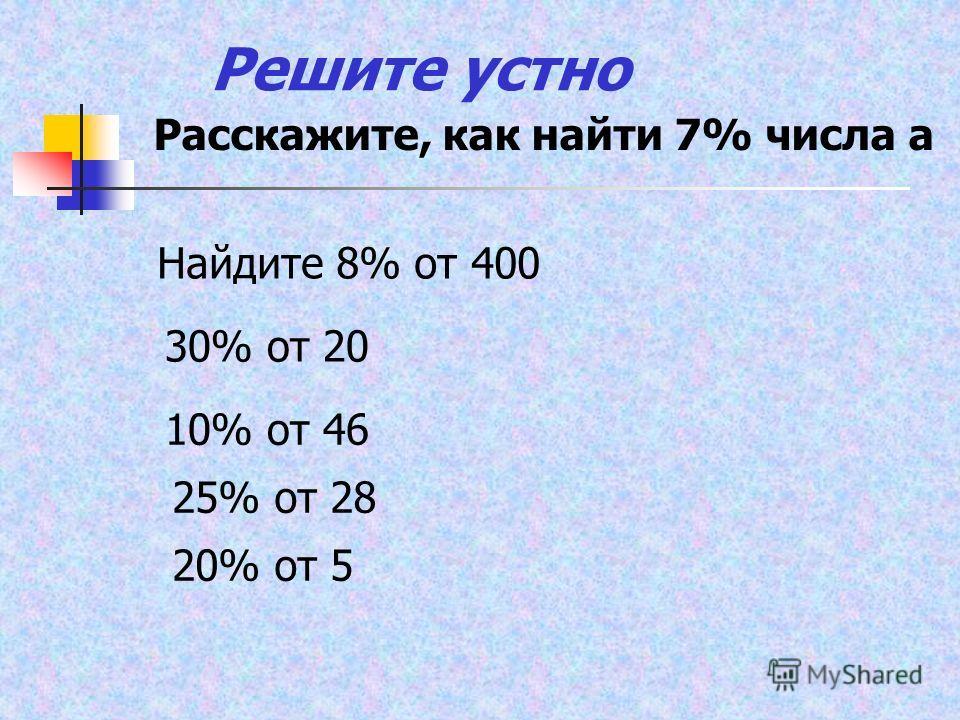 Решите устно Расскажите, как найти 7% числа а Найдите 8% от 400 30% от 20 10% от 46 25% от 28 20% от 5