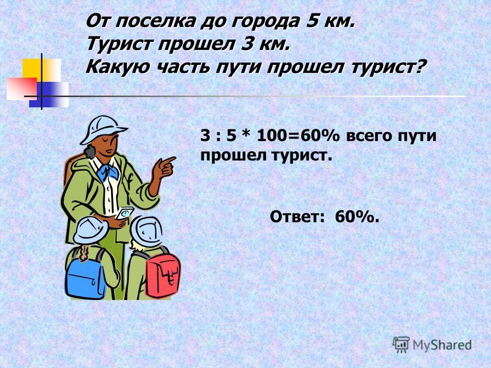 От поселка до города 5 км. Турист прошел 3 км. Какую часть пути прошел турист? 3 : 5 * 100=60% всего пути прошел турист. Ответ: 60%.