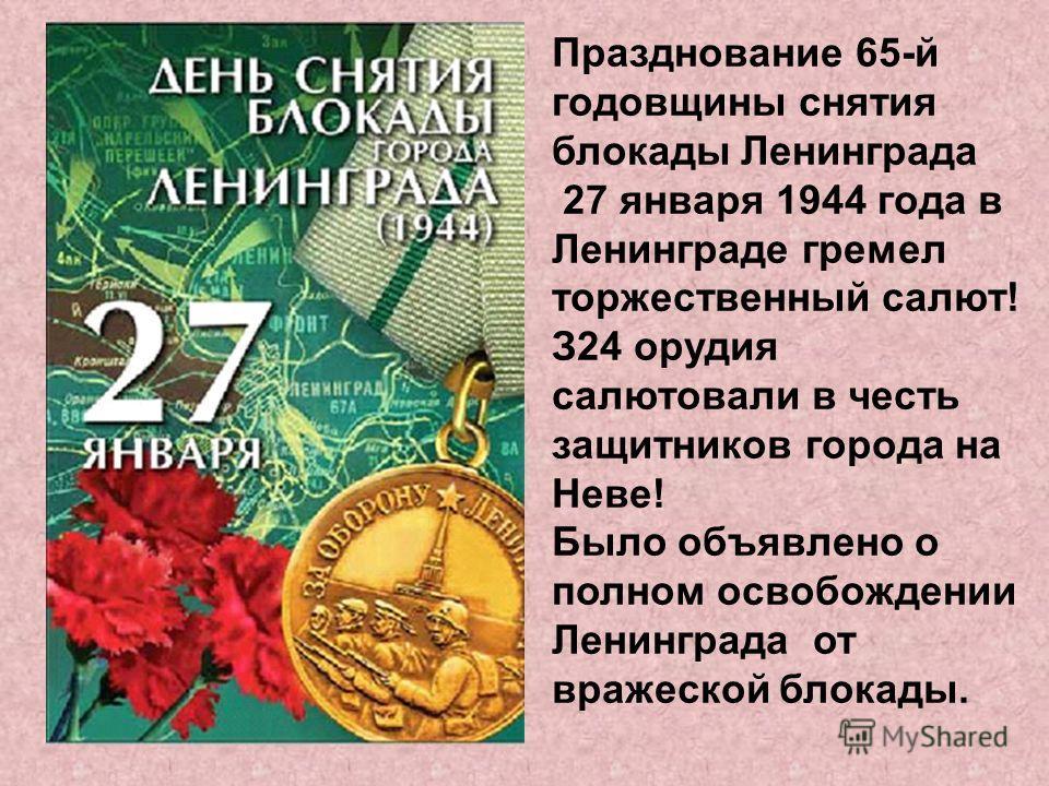 Празднование 65-й годовщины снятия блокады Ленинграда 27 января 1944 года в Ленинграде гремел торжественный салют! З24 орудия салютовали в честь защитников города на Неве! Было объявлено о полном освобождении Ленинграда от вражеской блокады.