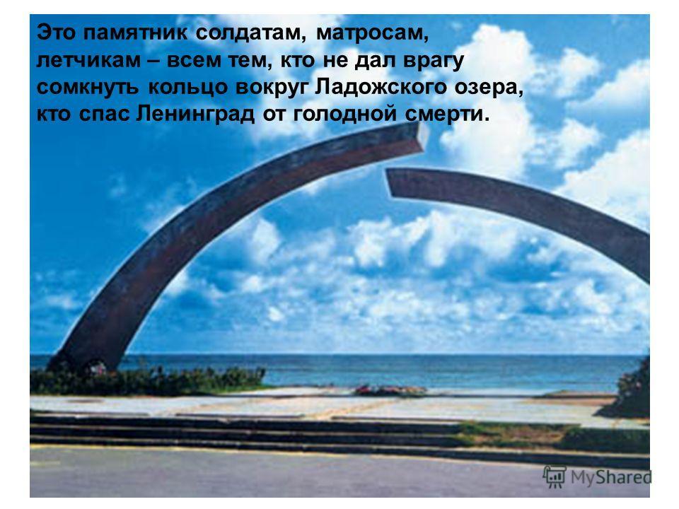 Это памятник солдатам, матросам, летчикам – всем тем, кто не дал врагу сомкнуть кольцо вокруг Ладожского озера, кто спас Ленинград от голодной смерти.