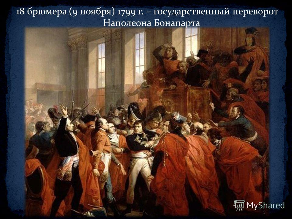 18 брюмера (9 ноября) 1799 г. – государственный переворот Наполеона Бонапарта