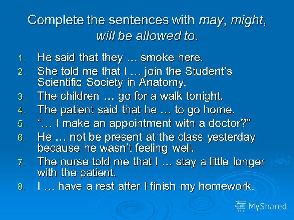 Complete the sentences with may, might, will be allowed to. 1. He said that they … smoke here. 2. She told me that I … join the Students Scientific Society in Anatomy. 3. The children … go for a walk tonight. 4. The patient said that he … to go home.