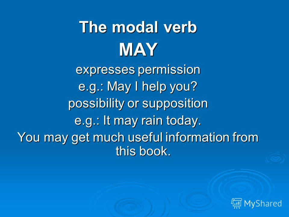 The modal verb MAY expresses permission e.g.: May I help you? possibility or supposition e.g.: It may rain today. You may get much useful information from this book.