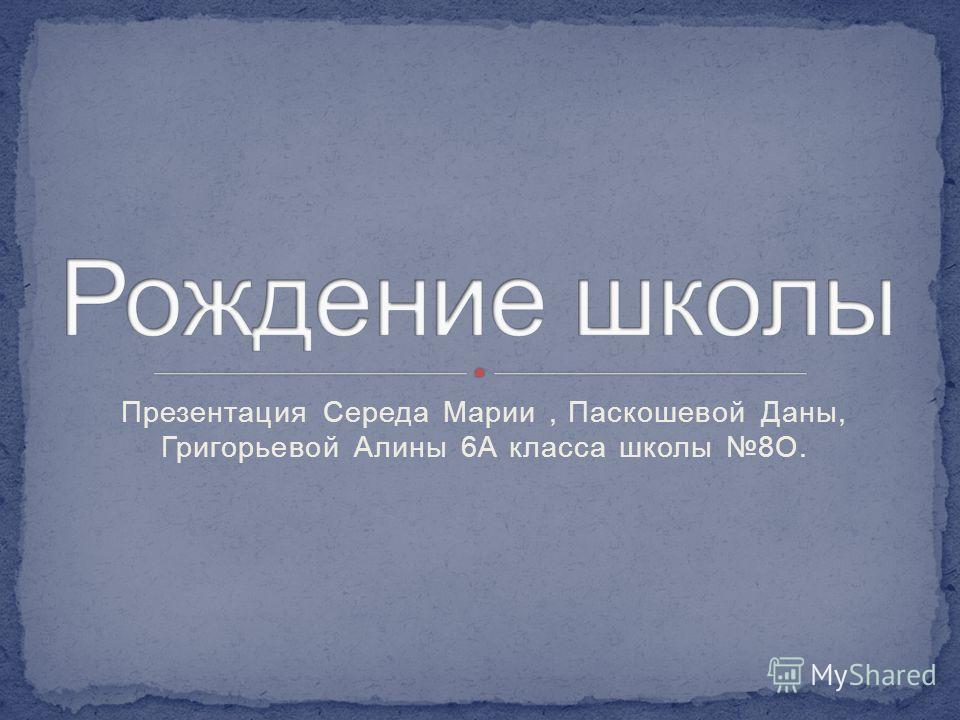 Презентация Середа Марии, Паскошевой Даны, Григорьевой Алины 6А класса школы 8О.