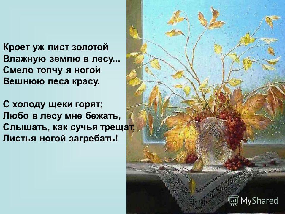 Кроет уж лист золотой Влажную землю в лесу... Смело топчу я ногой Вешнюю леса красу. С холоду щеки горят; Любо в лесу мне бежать, Слышать, как сучья трещат, Листья ногой загребать!