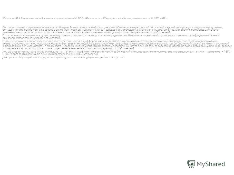 Зборовская И.А. Ревматические заболевания в практике врача - М.:ООО >,2011.- 672 с. Вопросы клинической ревматологии весьма обширны. Многогранность этой медицинской проблемы, все нарастающий поток новой научной информации в медицинских журналах, боль