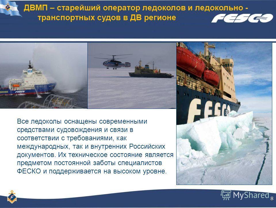 ДВМП – старейший оператор ледоколов и ледокольно - транспортных судов в ДВ регионе8 Все ледоколы оснащены современными средствами судовождения и связи в соответствии с требованиями, как международных, так и внутренних Российских документов. Их технич