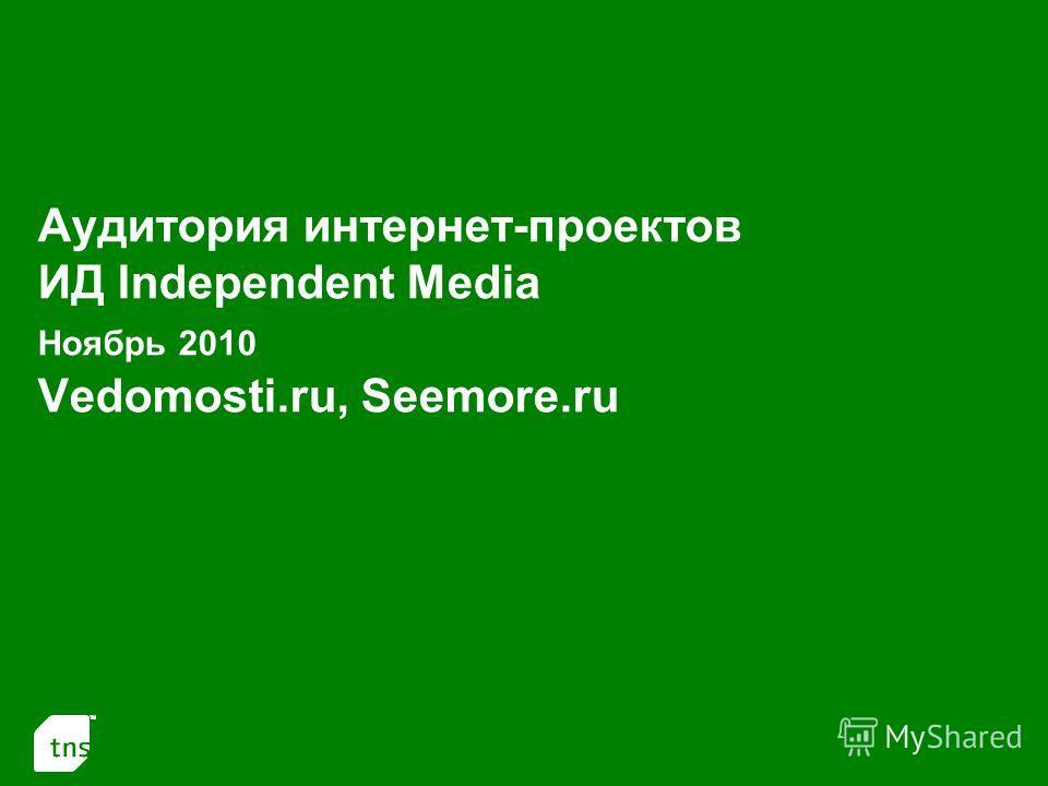 1 Аудитория интернет-проектов ИД Independent Media Ноябрь 2010 Vedomosti.ru, Seemore.ru