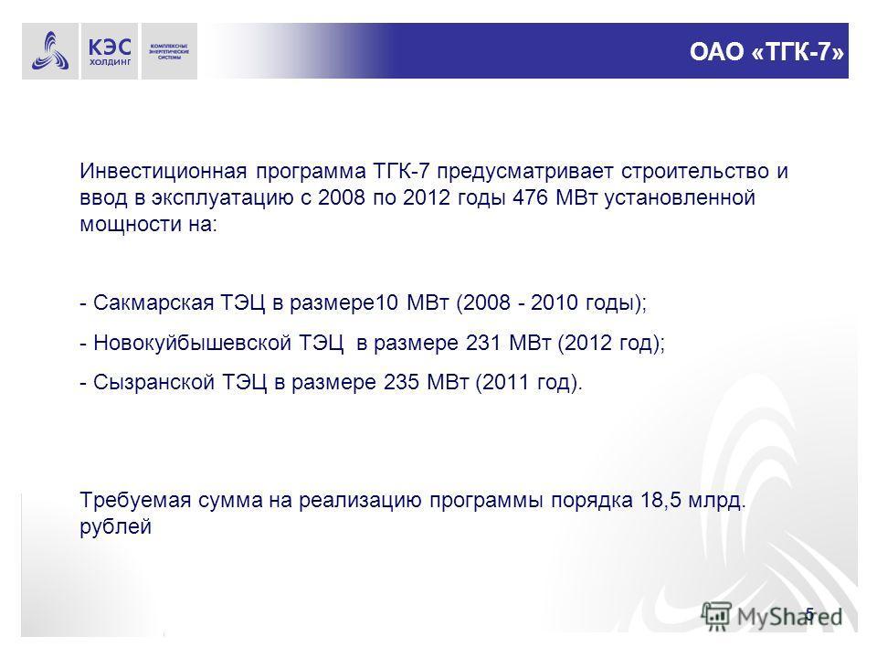 5 Инвестиционная программа ТГК-7 предусматривает строительство и ввод в эксплуатацию с 2008 по 2012 годы 476 МВт установленной мощности на: - Сакмарская ТЭЦ в размере10 МВт (2008 - 2010 годы); - Новокуйбышевской ТЭЦ в размере 231 МВт (2012 год); - Сы