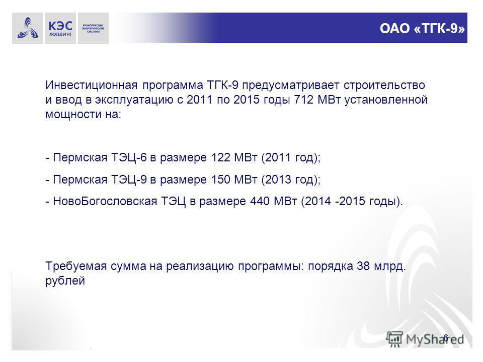6 Инвестиционная программа ТГК-9 предусматривает строительство и ввод в эксплуатацию с 2011 по 2015 годы 712 МВт установленной мощности на: - Пермская ТЭЦ-6 в размере 122 МВт (2011 год); - Пермская ТЭЦ-9 в размере 150 МВт (2013 год); - НовоБогословск