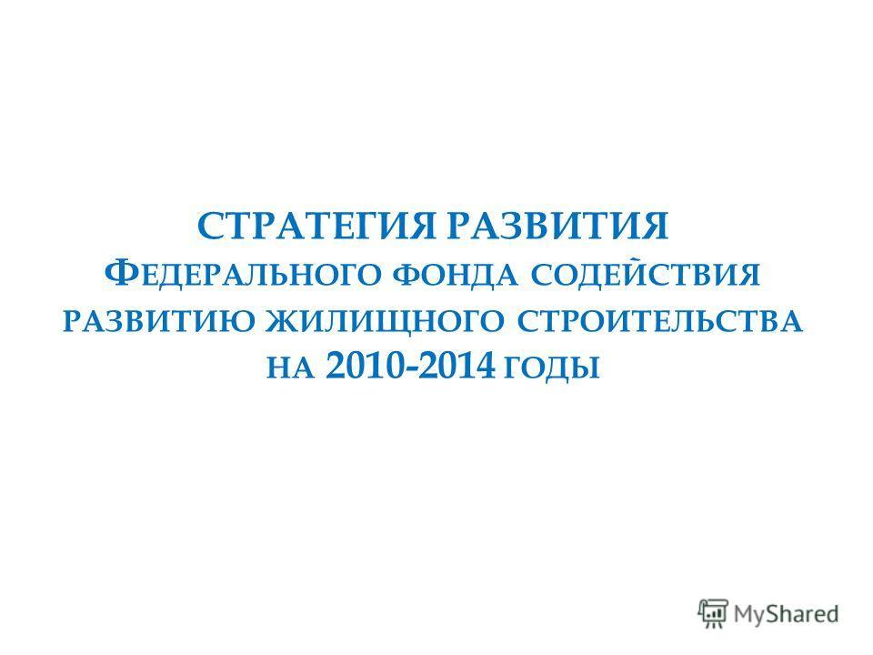 СТРАТЕГИЯ РАЗВИТИЯ Ф ЕДЕРАЛЬНОГО ФОНДА СОДЕЙСТВИЯ РАЗВИТИЮ ЖИЛИЩНОГО СТРОИТЕЛЬСТВА НА 2010-2014 ГОДЫ