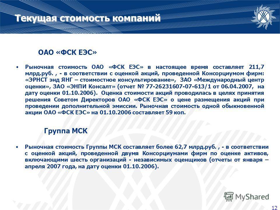 12 Текущая стоимость компаний Рыночная стоимость ОАО «ФСК ЕЭС» в настоящее время составляет 211,7 млрд.руб., - в соответствии с оценкой акций, проведенной Консорциумом фирм: «ЭРНСТ энд ЯНГ – стоимостное консультирование», ЗАО «Международный центр оце