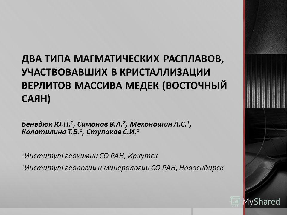 ДВА ТИПА МАГМАТИЧЕСКИХ РАСПЛАВОВ, УЧАСТВОВАВШИХ В КРИСТАЛЛИЗАЦИИ ВЕРЛИТОВ МАССИВА МЕДЕК (ВОСТОЧНЫЙ САЯН) Бенедюк Ю.П. 1, Симонов В.А. 2, Мехоношин А.С. 1, Колотилина Т.Б. 1, Ступаков С.И. 2 1 Институт геохимии СО РАН, Иркутск 2 Институт геологии и ми
