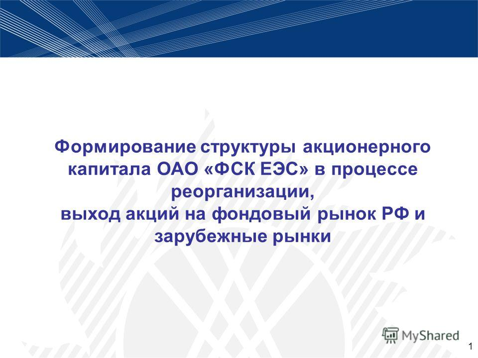 1 Формирование структуры акционерного капитала ОАО «ФСК ЕЭС» в процессе реорганизации, выход акций на фондовый рынок РФ и зарубежные рынки