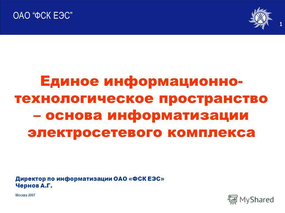 1 ОАО ФСК ЕЭС Директор по информатизации ОАО «ФСК ЕЭС» Чернов А.Г. Москва 2007 Единое информационно- технологическое пространство – основа информатизации электросетевого комплекса