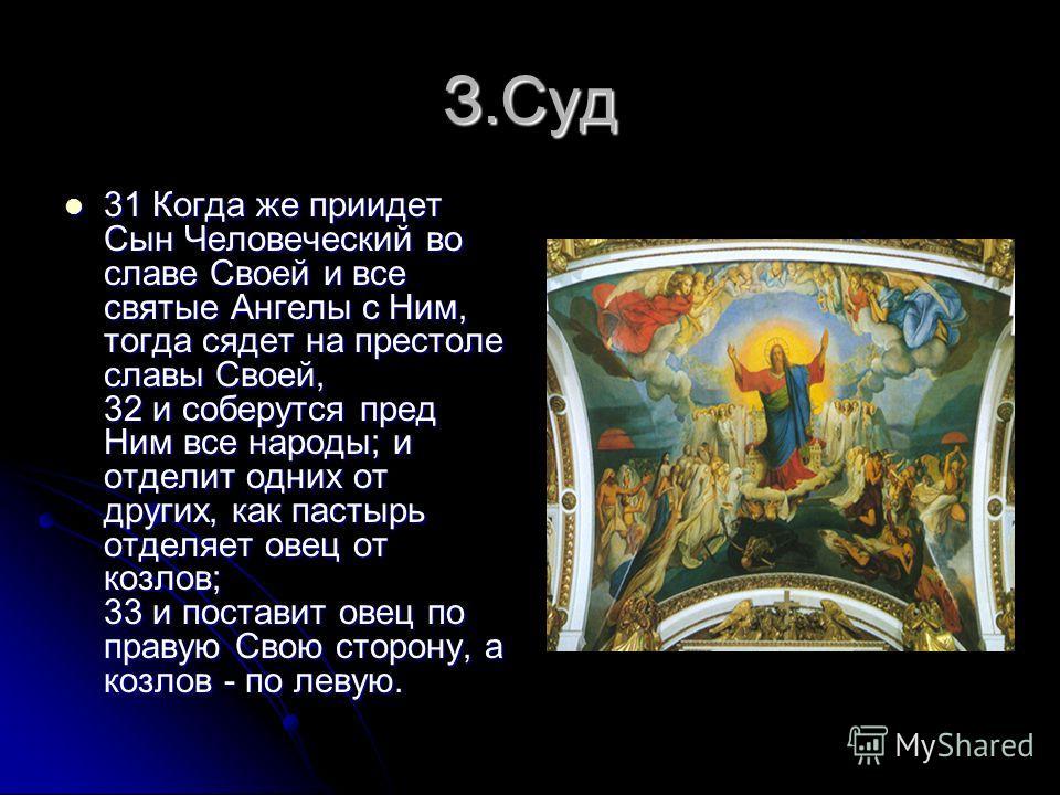 З.Суд 31 Когда же приидет Сын Человеческий во славе Своей и все святые Ангелы с Ним, тогда сядет на престоле славы Своей, 32 и соберутся пред Ним все народы; и отделит одних от других, как пастырь отделяет овец от козлов; 33 и поставит овец по правую