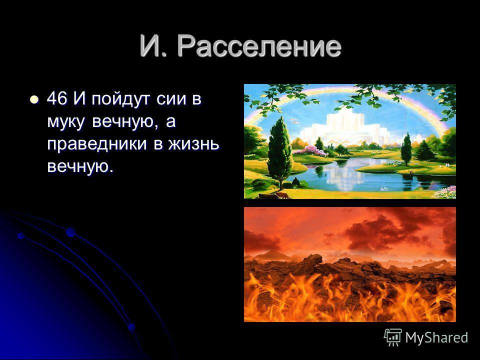 И. Расселение 46 И пойдут сии в муку вечную, а праведники в жизнь вечную. 46 И пойдут сии в муку вечную, а праведники в жизнь вечную.