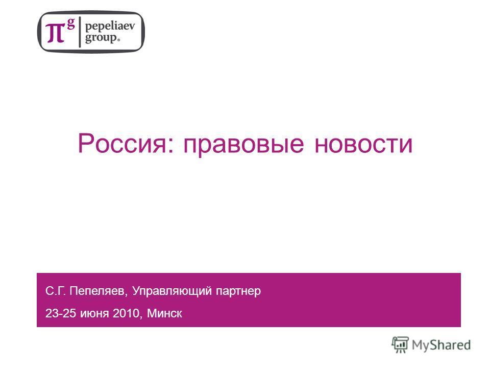 Россия: правовые новости С.Г. Пепеляев, Управляющий партнер 23-25 июня 2010, Минск