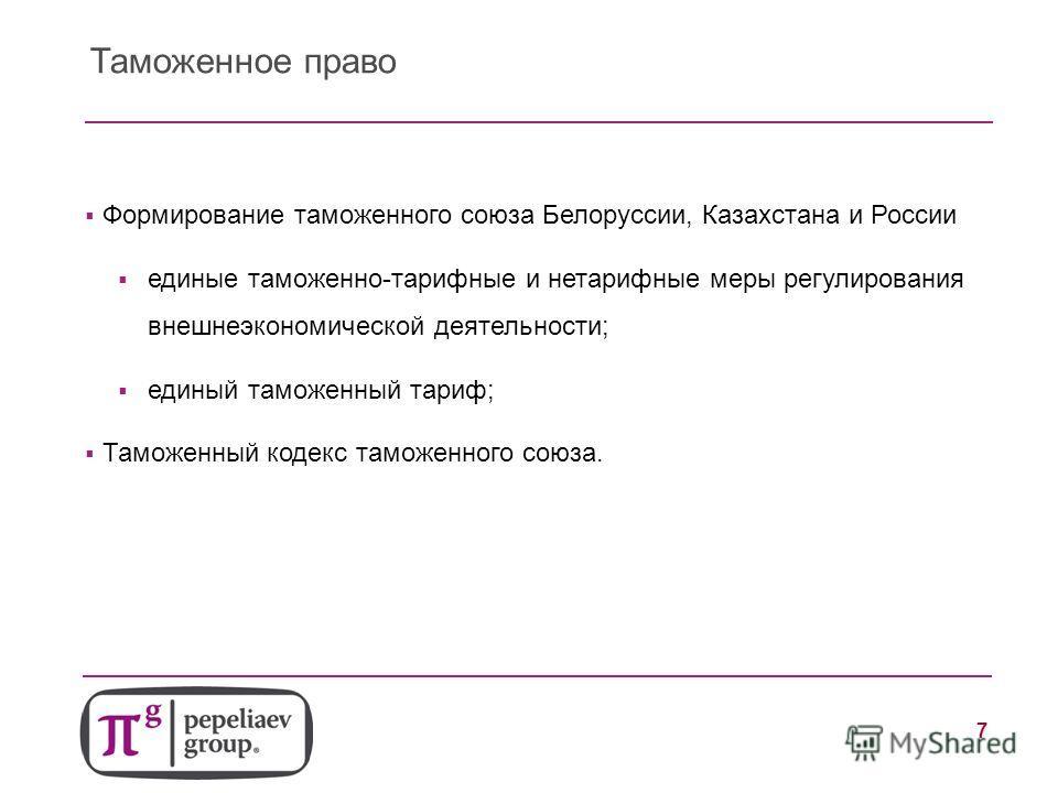 7 Таможенное право Формирование таможенного союза Белоруссии, Казахстана и России единые таможенно-тарифные и нетарифные меры регулирования внешнеэкономической деятельности; единый таможенный тариф; Таможенный кодекс таможенного союза.